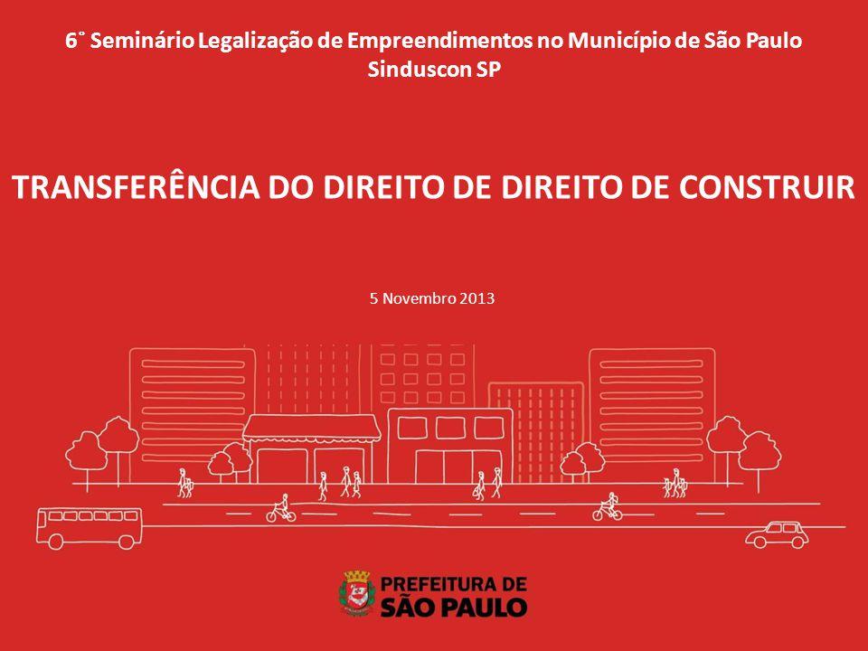 6˚ Seminário Legalização de Empreendimentos no Município de São Paulo Sinduscon SP 5 Novembro 2013 TRANSFERÊNCIA DO DIREITO DE DIREITO DE CONSTRUIR