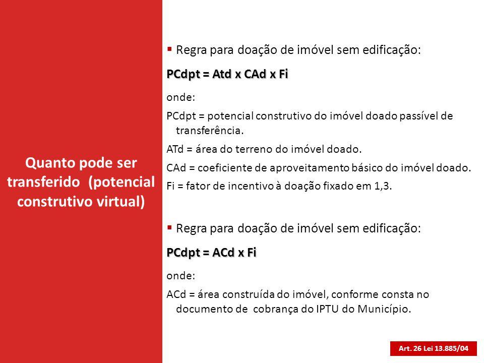 Quanto pode ser transferido (potencial construtivo virtual) Art. 26 Lei 13.885/04  Regra para doação de imóvel sem edificação: PCdpt = Atd x CAd x Fi