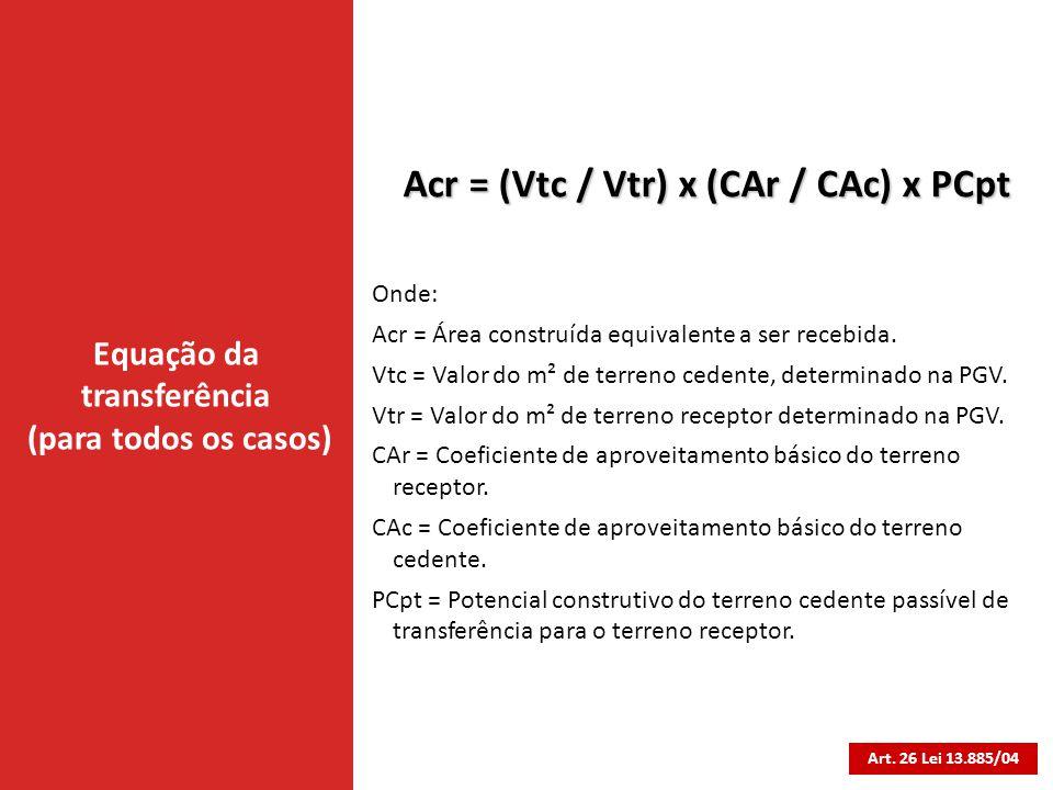 Equação da transferência (para todos os casos) Art. 26 Lei 13.885/04 Acr = (Vtc / Vtr) x (CAr / CAc) x PCpt Onde: Acr = Área construída equivalente a