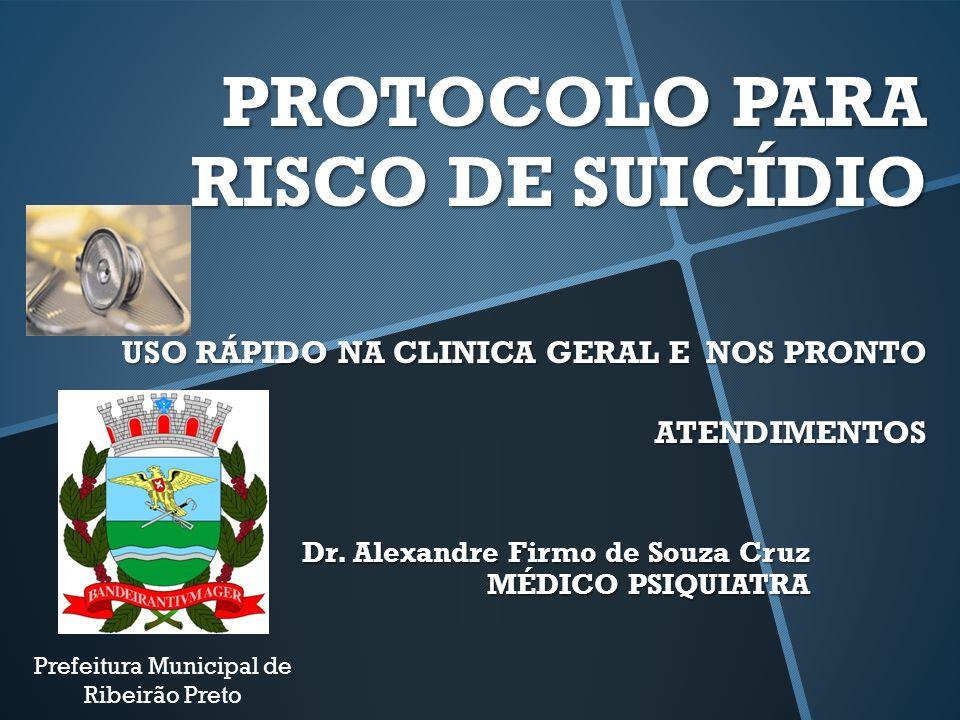 PROTOCOLO PARA RISCO DE SUICÍDIO USO RÁPIDO NA CLINICA GERAL E NOS PRONTO ATENDIMENTOS Dr. Alexandre Firmo de Souza Cruz MÉDICO PSIQUIATRA Prefeitura