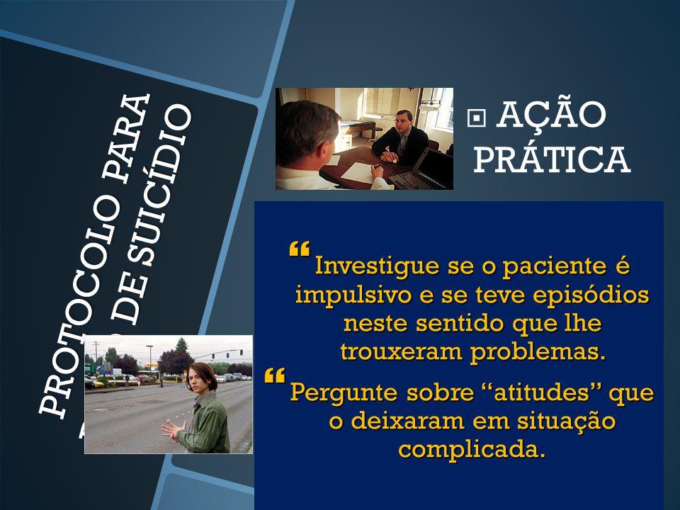 PROTOCOLO PARA RISCO DE SUICÍDIO  Investigue se o paciente é impulsivo e se teve episódios neste sentido que lhe trouxeram problemas.  Pergunte sobr