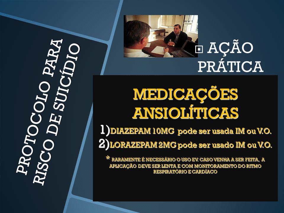 PROTOCOLO PARA RISCO DE SUICÍDIO  AÇÃO PRÁTICA MEDICAÇÕES ANSIOLÍTICAS 1) DIAZEPAM 10MG pode ser usada IM ou V.O. 2) LORAZEPAM 2MG pode ser usado IM