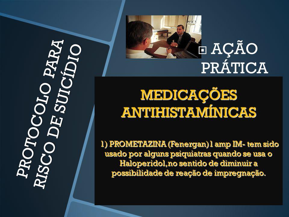 PROTOCOLO PARA RISCO DE SUICÍDIO  AÇÃO PRÁTICA MEDICAÇÕES ANTIHISTAMÍNICAS 1) PROMETAZINA (Fenergan)1 amp IM- tem sido usado por alguns psiquiatras q