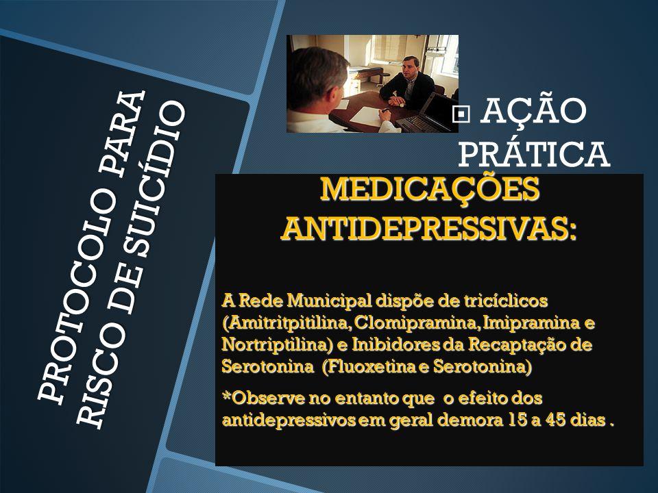 PROTOCOLO PARA RISCO DE SUICÍDIO  AÇÃO PRÁTICA MEDICAÇÕES ANTIDEPRESSIVAS: A Rede Municipal dispõe de tricíclicos (Amitritpitilina, Clomipramina, Imi