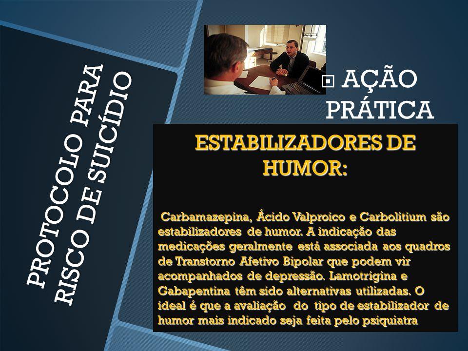 PROTOCOLO PARA RISCO DE SUICÍDIO  AÇÃO PRÁTICA ESTABILIZADORES DE HUMOR: Carbamazepina, Ácido Valproico e Carbolitium são estabilizadores de humor. A