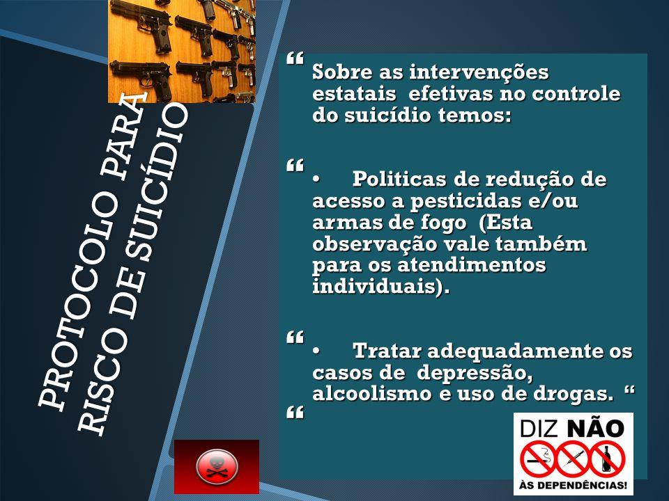 PROTOCOLO PARA RISCO DE SUICÍDIO  Sobre as intervenções estatais efetivas no controle do suicídio temos: Politicas de redução de acesso a pesticidas