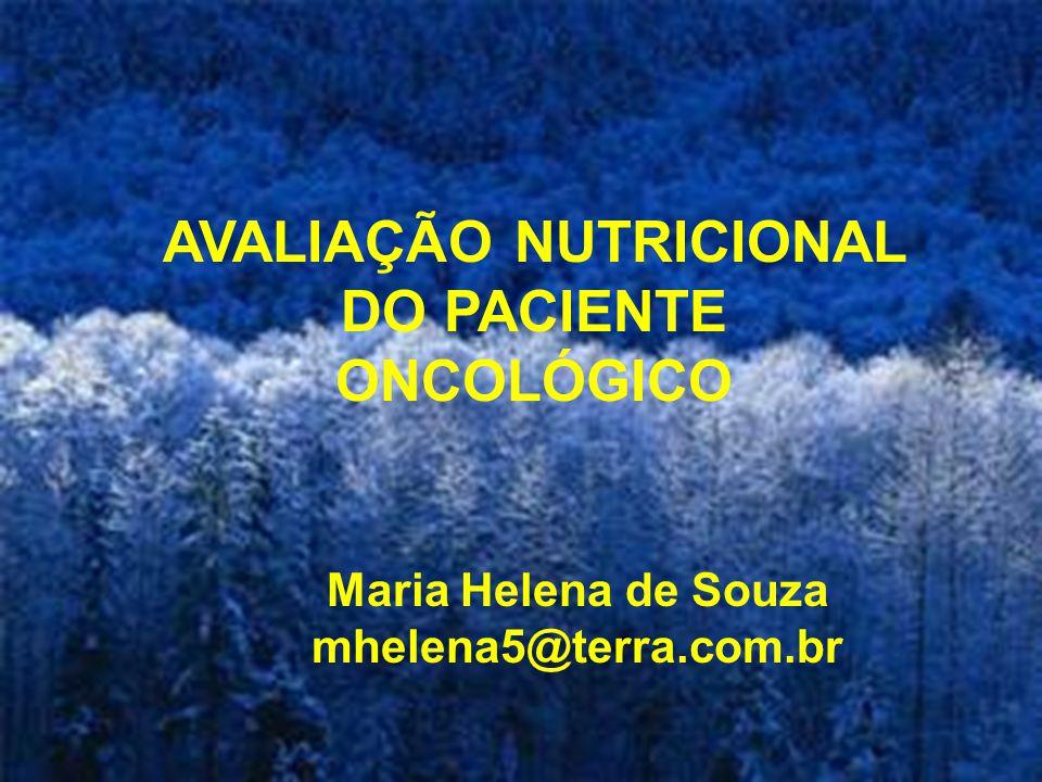 AVALIAÇÃO NUTRICIONAL DO PACIENTE ONCOLÓGICO Maria Helena de Souza mhelena5@terra.com.br