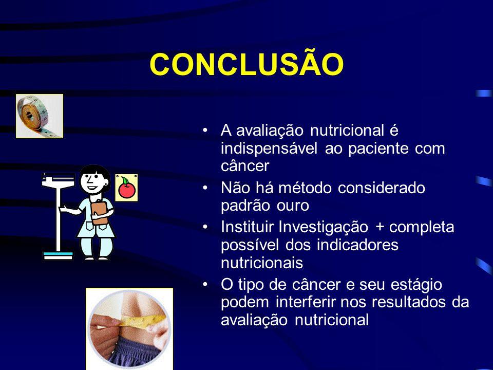 CONCLUSÃO A avaliação nutricional é indispensável ao paciente com câncer Não há método considerado padrão ouro Instituir Investigação + completa possí