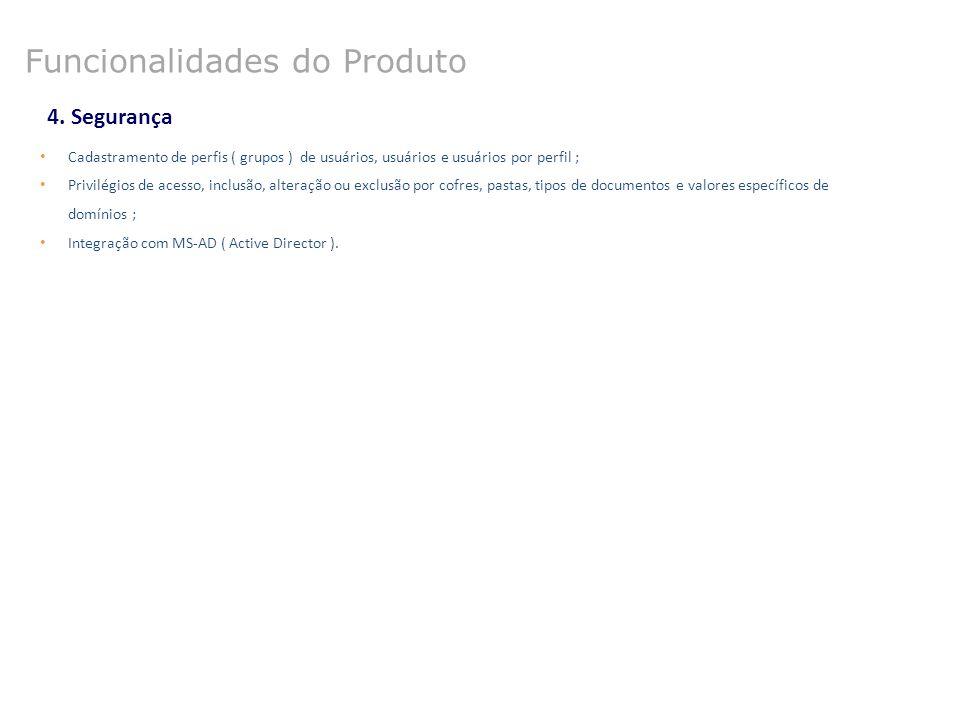 4. Segurança Funcionalidades do Produto Cadastramento de perfis ( grupos ) de usuários, usuários e usuários por perfil ; Privilégios de acesso, inclus