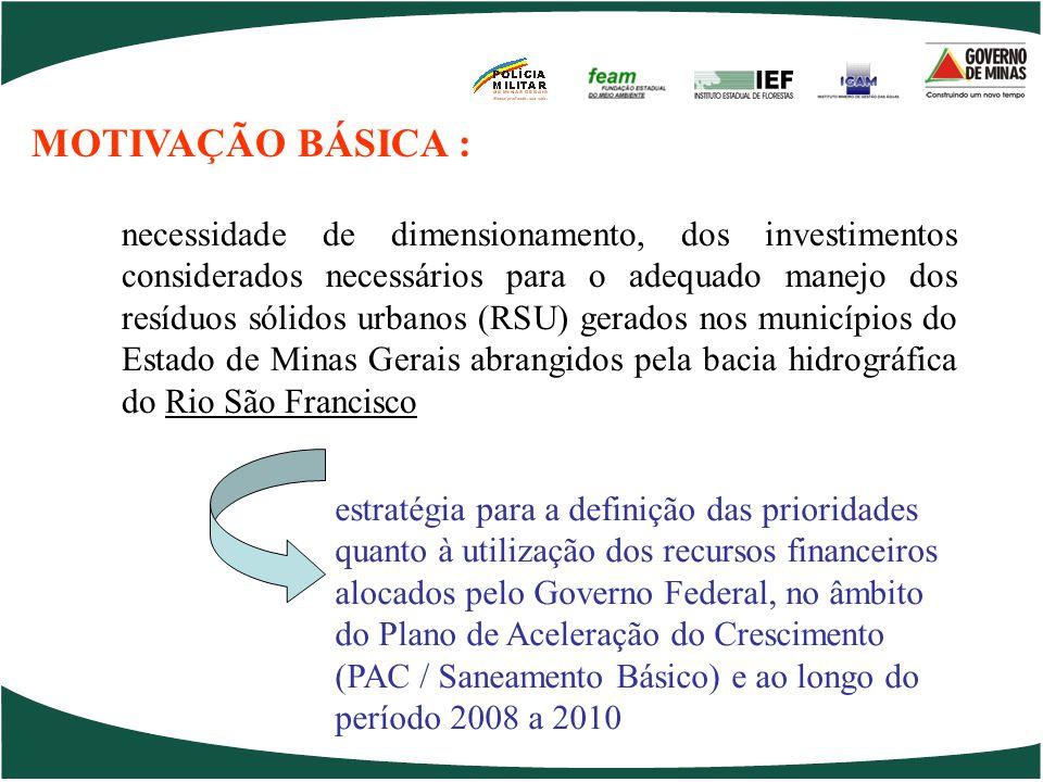 necessidade de dimensionamento, dos investimentos considerados necessários para o adequado manejo dos resíduos sólidos urbanos (RSU) gerados nos municípios do Estado de Minas Gerais abrangidos pela bacia hidrográfica do Rio São Francisco estratégia para a definição das prioridades quanto à utilização dos recursos financeiros alocados pelo Governo Federal, no âmbito do Plano de Aceleração do Crescimento (PAC / Saneamento Básico) e ao longo do período 2008 a 2010 MOTIVAÇÃO BÁSICA :