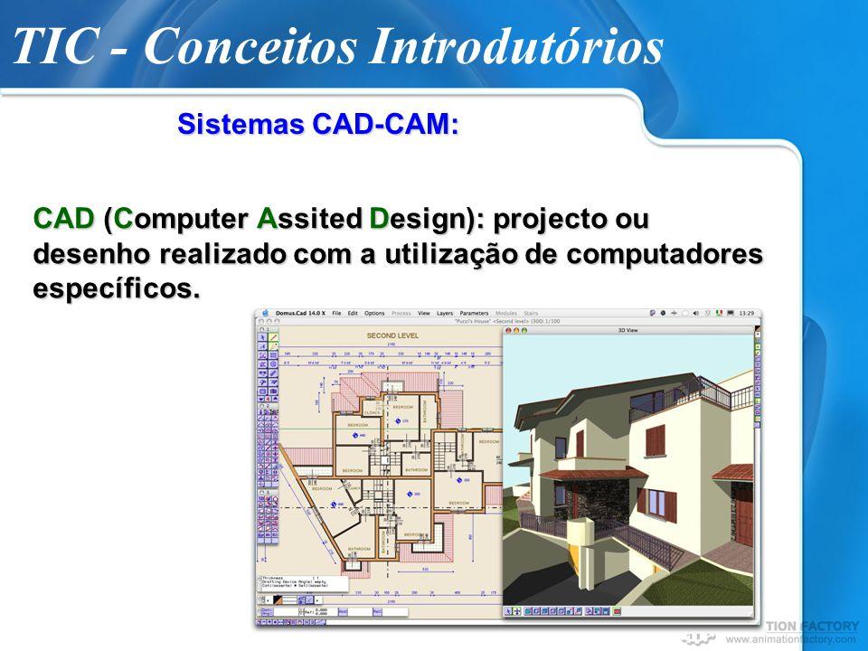 TIC - Conceitos Introdutórios Sistemas CAD-CAM: CAD (Computer Assited Design): projecto ou desenho realizado com a utilização de computadores específi