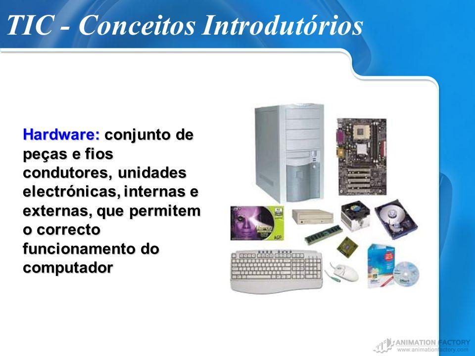 TIC - Conceitos Introdutórios Hardware: conjunto de peças e fios condutores, unidades electrónicas, internas e externas, que permitem o correcto funci
