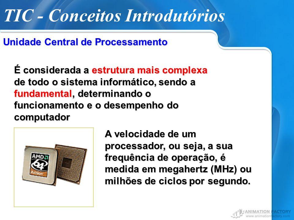 TIC - Conceitos Introdutórios Unidade Central de Processamento É considerada a estrutura mais complexa de todo o sistema informático, sendo a fundamen