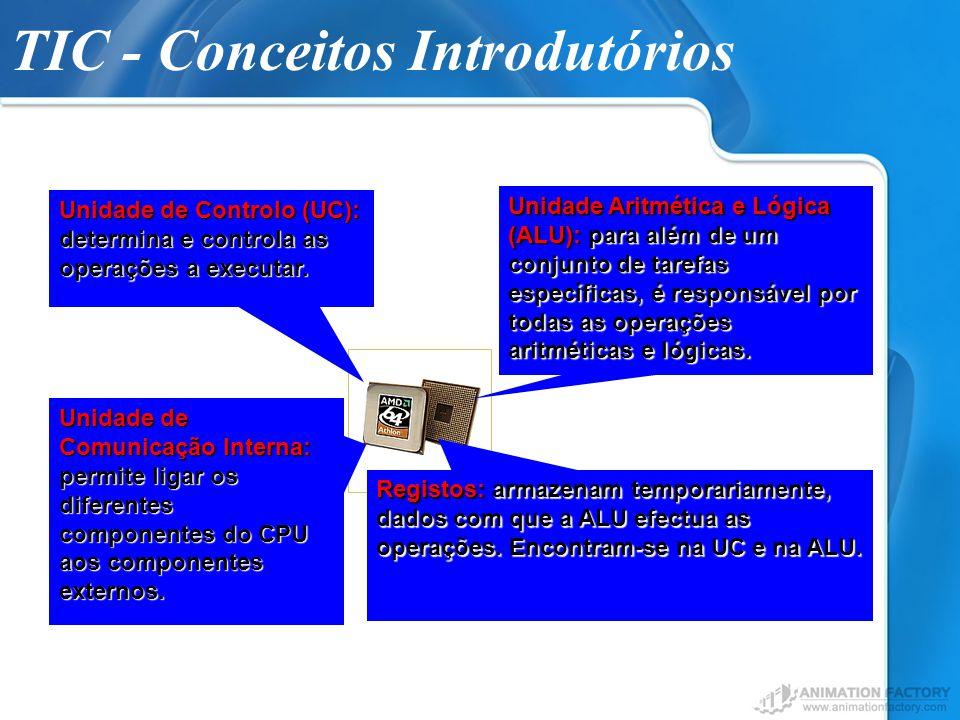 TIC - Conceitos Introdutórios Unidade de Controlo (UC): determina e controla as operações a executar. Unidade Aritmética e Lógica (ALU): para além de