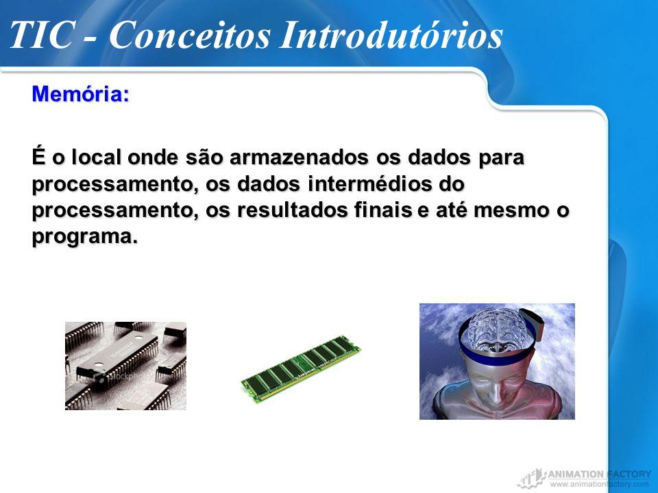 TIC - Conceitos IntrodutóriosMemória: É o local onde são armazenados os dados para processamento, os dados intermédios do processamento, os resultados