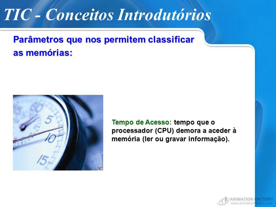 TIC - Conceitos Introdutórios Parâmetros que nos permitem classificar as memórias: Tempo de Acesso: tempo que o processador (CPU) demora a aceder à me