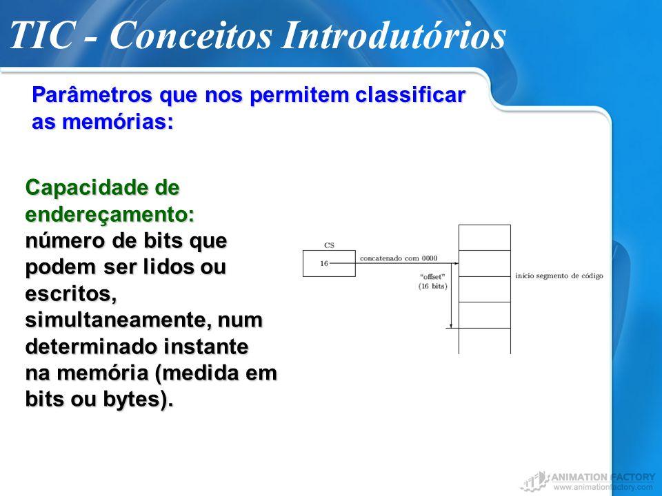 TIC - Conceitos Introdutórios Parâmetros que nos permitem classificar as memórias: Capacidade de endereçamento: número de bits que podem ser lidos ou