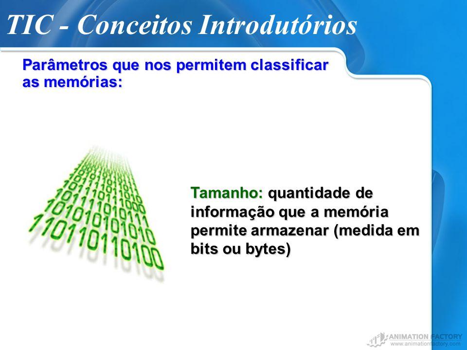 TIC - Conceitos Introdutórios Parâmetros que nos permitem classificar as memórias: Tamanho: quantidade de informação que a memória permite armazenar (