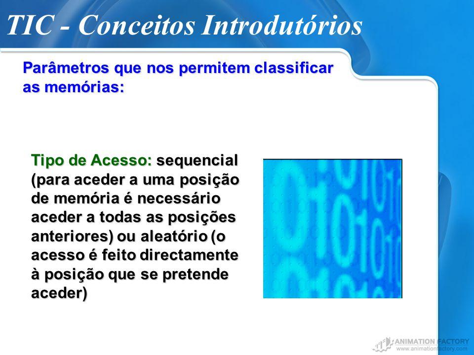 TIC - Conceitos Introdutórios Parâmetros que nos permitem classificar as memórias: Tipo de Acesso: sequencial (para aceder a uma posição de memória é