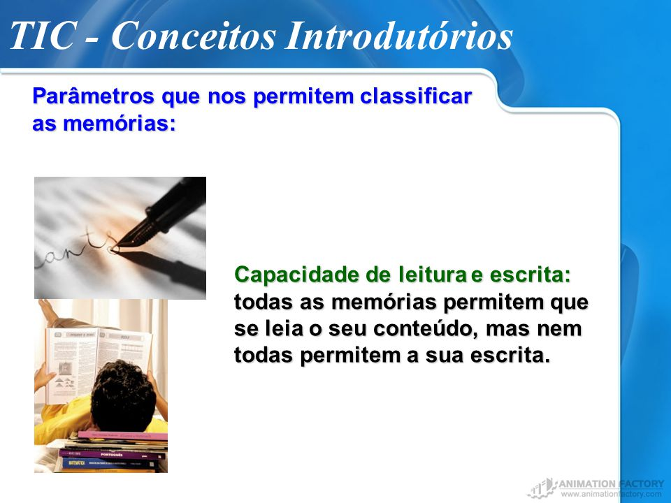 TIC - Conceitos Introdutórios Parâmetros que nos permitem classificar as memórias: Capacidade de leitura e escrita: todas as memórias permitem que se