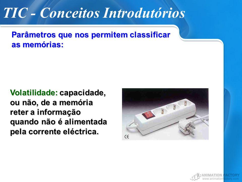 TIC - Conceitos Introdutórios Parâmetros que nos permitem classificar as memórias: Volatilidade: capacidade, ou não, de a memória reter a informação q