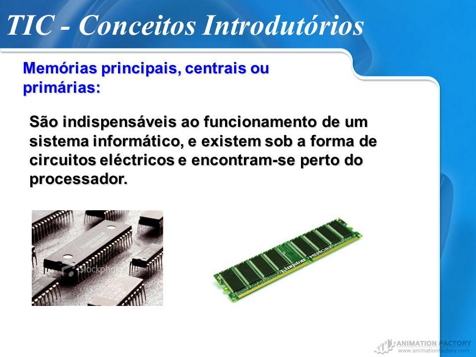 TIC - Conceitos Introdutórios Memórias principais, centrais ou primárias: São indispensáveis ao funcionamento de um sistema informático, e existem sob