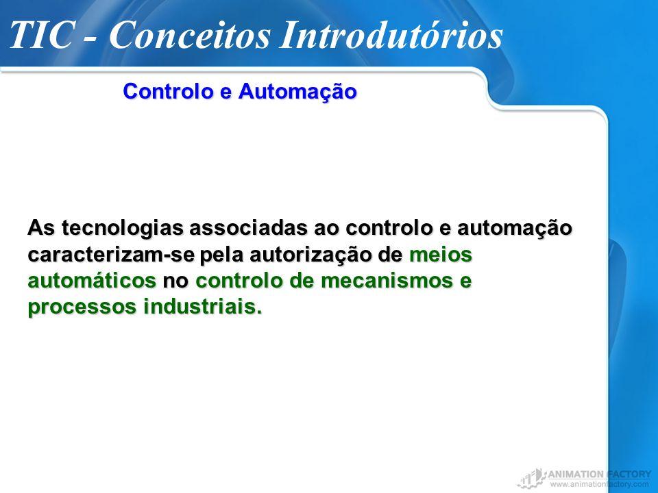 TIC - Conceitos Introdutórios Controlo e Automação As tecnologias associadas ao controlo e automação caracterizam-se pela autorização de meios automát