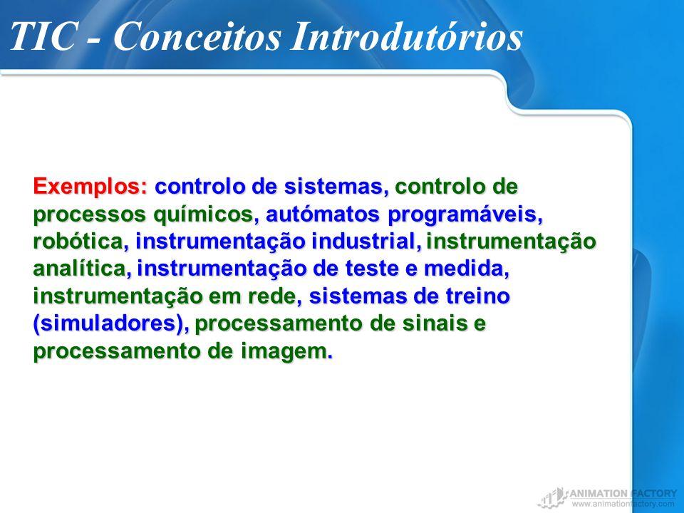 TIC - Conceitos Introdutórios Exemplos: controlo de sistemas, controlo de processos químicos, autómatos programáveis, robótica, instrumentação industr