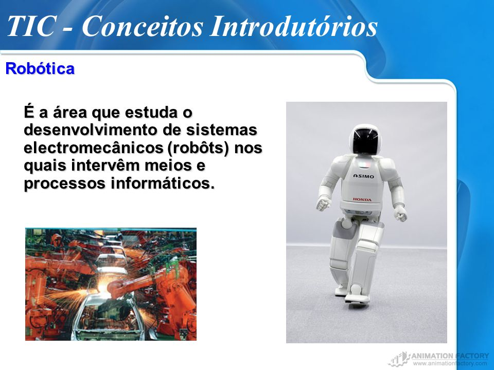 TIC - Conceitos IntrodutóriosRobótica É a área que estuda o desenvolvimento de sistemas electromecânicos (robôts) nos quais intervêm meios e processos