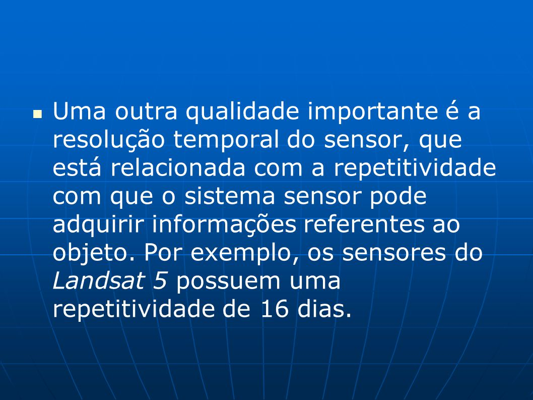 Uma outra qualidade importante é a resolução temporal do sensor, que está relacionada com a repetitividade com que o sistema sensor pode adquirir info
