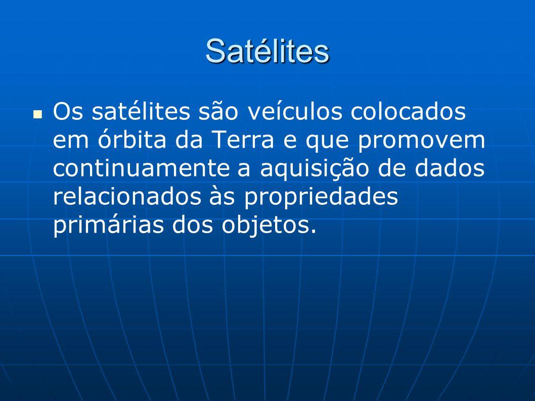 Satélites Os satélites são veículos colocados em órbita da Terra e que promovem continuamente a aquisição de dados relacionados às propriedades primár