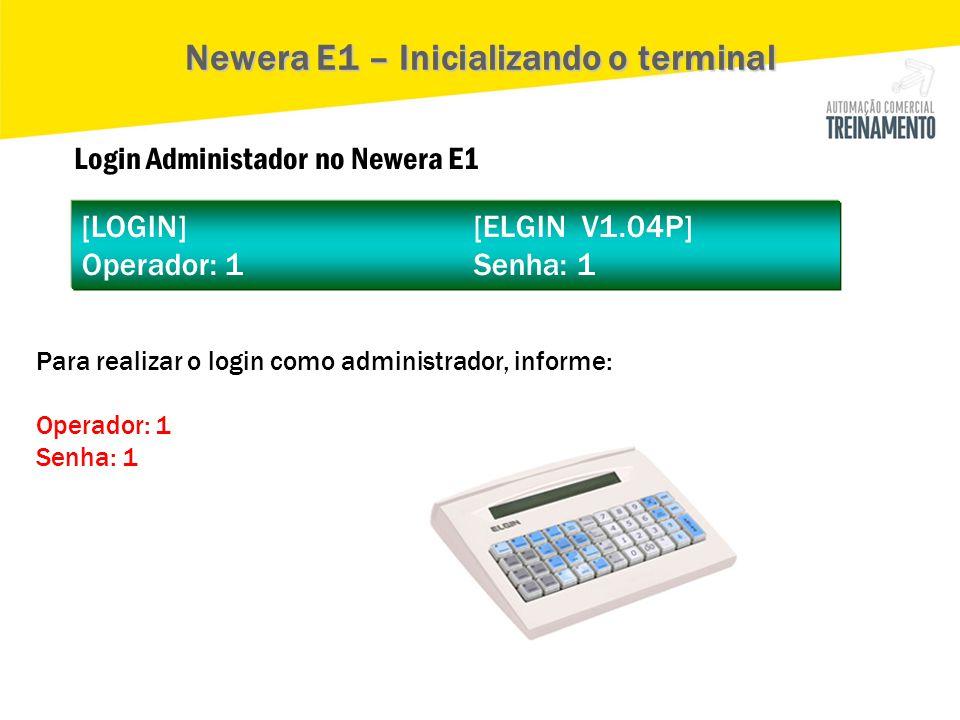 Login Administador no Newera E1 [LOGIN] [ELGIN V1.04P] Operador: 1 Senha: 1 Newera E1 – Inicializando o terminal Para realizar o login como administra