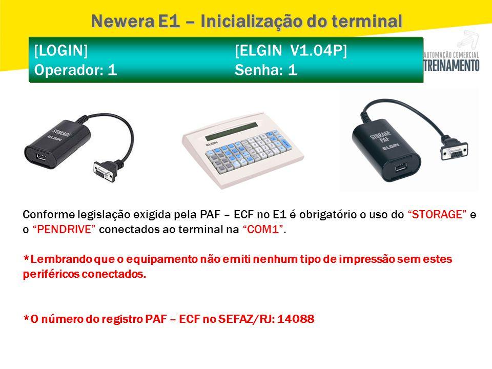 [LOGIN] [ELGIN V1.04P] Operador: 1 Senha: 1 Newera E1 – Inicialização do terminal Conforme legislação exigida pela PAF – ECF no E1 é obrigatório o uso