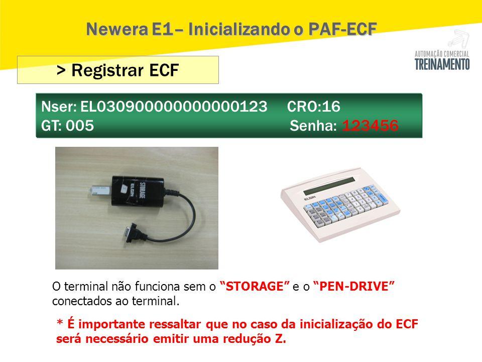 """> Registrar ECF Nser: EL030900000000000123 CRO:16 GT: 005 Senha: 123456 Newera E1– Inicializando o PAF-ECF O terminal não funciona sem o """"STORAGE"""" e o"""