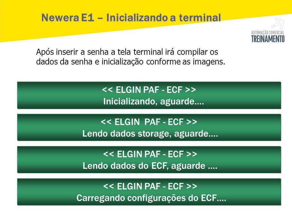 > Inicializando, aguarde…. > Lendo dados storage, aguarde…. > Lendo dados do ECF, aguarde …. > Carregando configurações do ECF…. Newera E1 – Inicializ