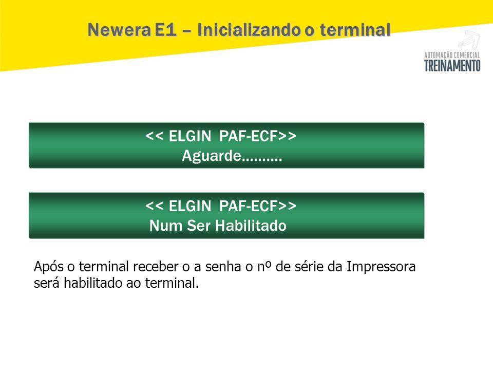 > Aguarde………. > Num Ser Habilitado Newera E1 – Inicializando o terminal Após o terminal receber o a senha o nº de série da Impressora será habilitado