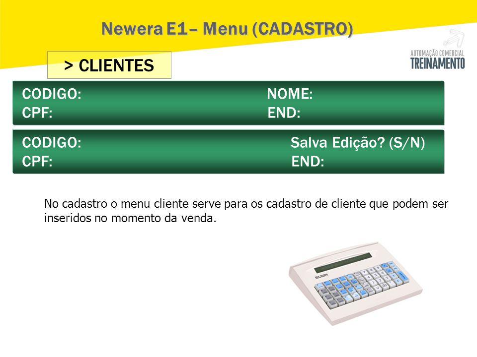> CLIENTES CODIGO: NOME: CPF: END: CODIGO: Salva Edição? (S/N) CPF: END: Newera E1– Menu (CADASTRO) No cadastro o menu cliente serve para os cadastro