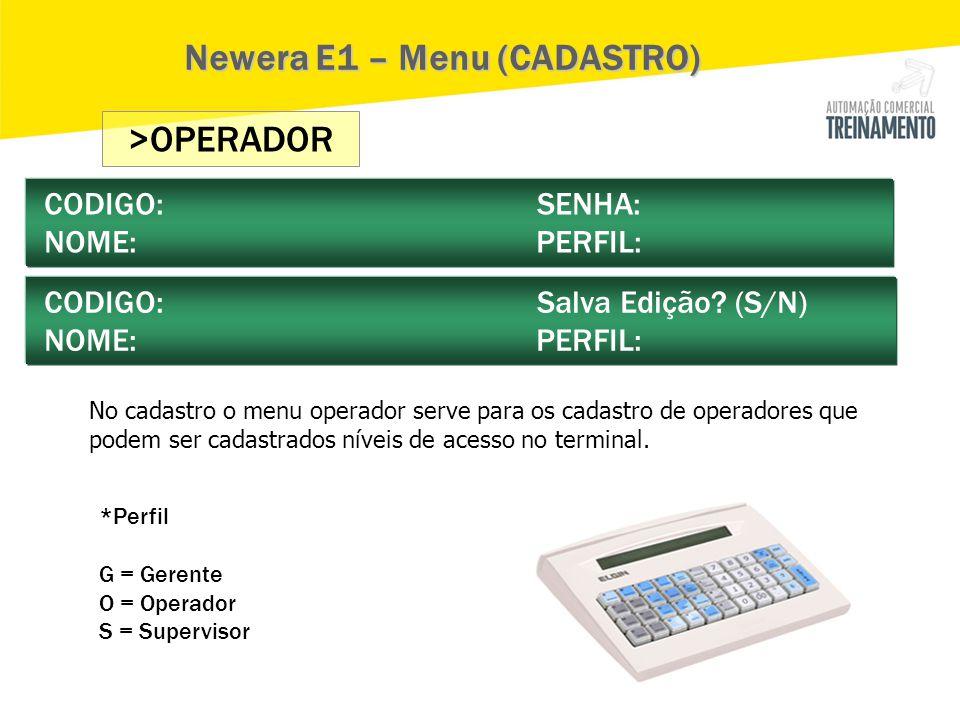 >OPERADOR CODIGO: SENHA: NOME: PERFIL: CODIGO: Salva Edição? (S/N) NOME: PERFIL: Newera E1 – Menu (CADASTRO) No cadastro o menu operador serve para os