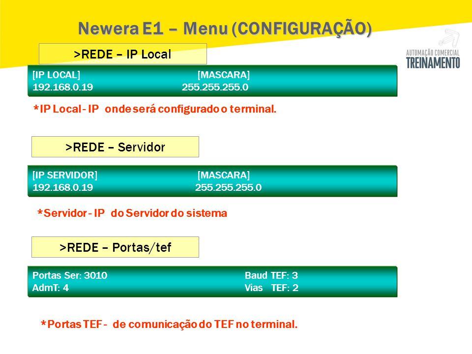 [IP LOCAL] [MASCARA] 192.168.0.19 255.255.255.0 Newera E1 – Menu (CONFIGURAÇÃO) >REDE – IP Local >REDE – Servidor [IP SERVIDOR] [MASCARA] 192.168.0.19