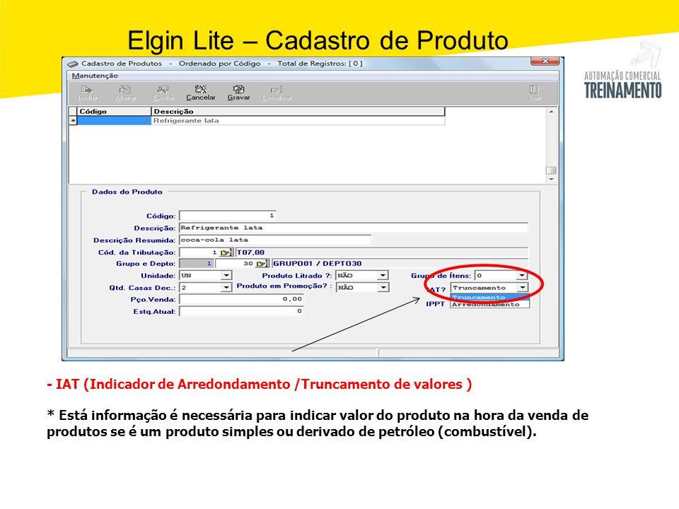 Elgin Lite – Cadastro de Produto - IAT (Indicador de Arredondamento /Truncamento de valores ) * Está informação é necessária para indicar valor do pro