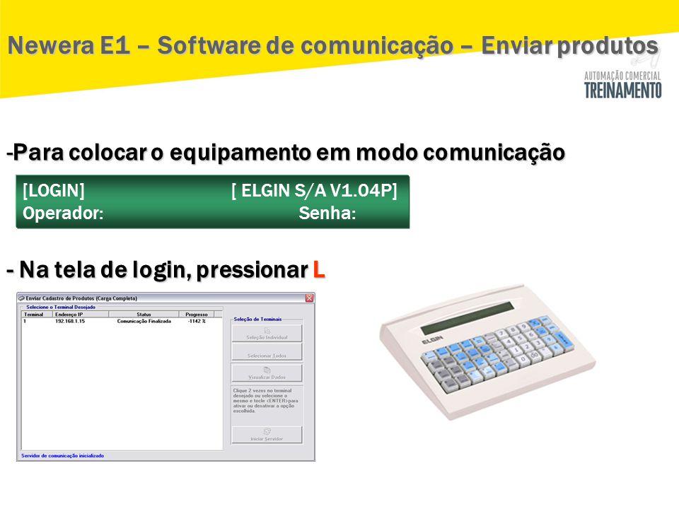 -Para colocar o equipamento em modo comunicação - Na tela de login, pressionar L Newera E1 – Software de comunicação – Enviar produtos [LOGIN] [ ELGIN