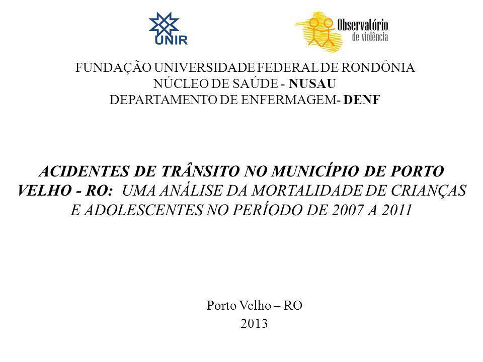 Porto Velho – RO 2013 FUNDAÇÃO UNIVERSIDADE FEDERAL DE RONDÔNIA NÚCLEO DE SAÚDE - NUSAU DEPARTAMENTO DE ENFERMAGEM- DENF ACIDENTES DE TRÂNSITO NO MUNICÍPIO DE PORTO VELHO - RO: UMA ANÁLISE DA MORTALIDADE DE CRIANÇAS E ADOLESCENTES NO PERÍODO DE 2007 A 2011