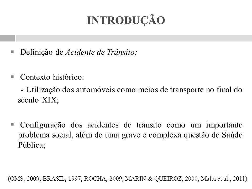 INTRODUÇÃO  As estatísticas mundiais apontam que todos os anos cerca de 1,2 milhões de pessoas morrem em decorrência dos acidentes de trânsito;  No Brasil, estima-se que todos os anos 35 mil pessoas perdem a vida no trânsito, numa proporção de 11 mortos para cada 10 mil veículos – e 300 mil pessoas ficam feridas devido aos acidentes;  Incorporação dos Acidentes de Trânsito nas Divisões de Doenças e Agravos Não Transmissíveis (DANT) – Portaria nº 1359/GM de 21 de julho de 2003; (OMS, 2004; BRASIL, 2012; BRASIL, 2003)