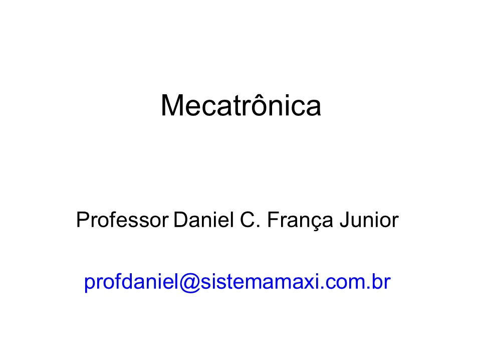 Mecatrônica Professor Daniel C. França Junior profdaniel@sistemamaxi.com.br