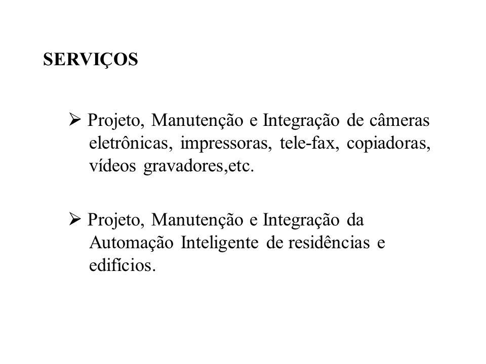 SERVIÇOS  Projeto, Manutenção e Integração de câmeras eletrônicas, impressoras, tele-fax, copiadoras, vídeos gravadores,etc.  Projeto, Manutenção e