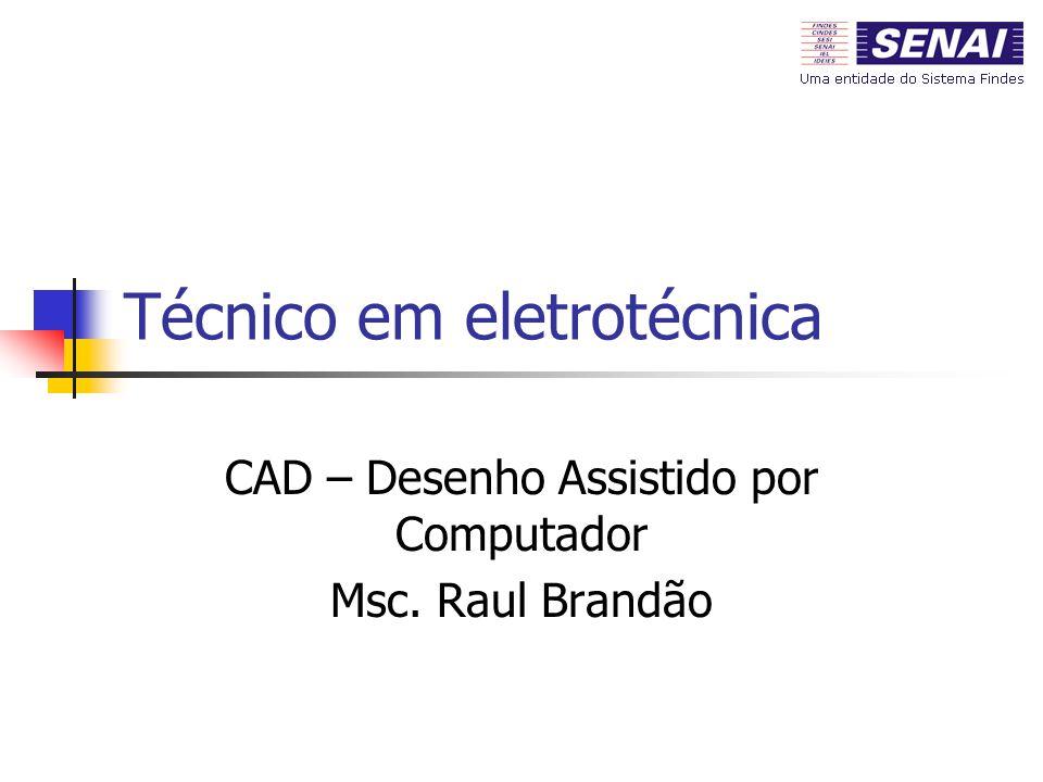 Técnico em eletrotécnica CAD – Desenho Assistido por Computador Msc. Raul Brandão