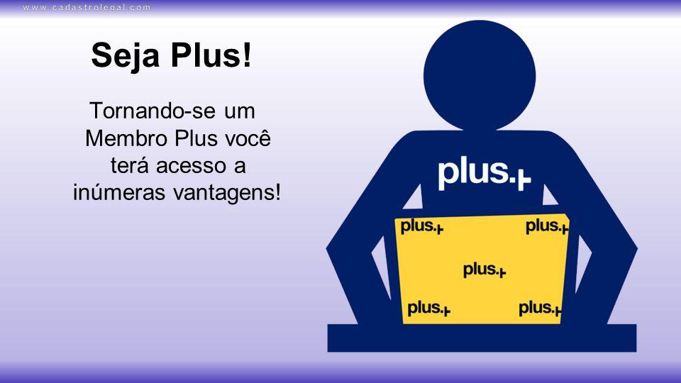 Seja Plus! Tornando-se um Membro Plus você terá acesso a inúmeras vantagens!