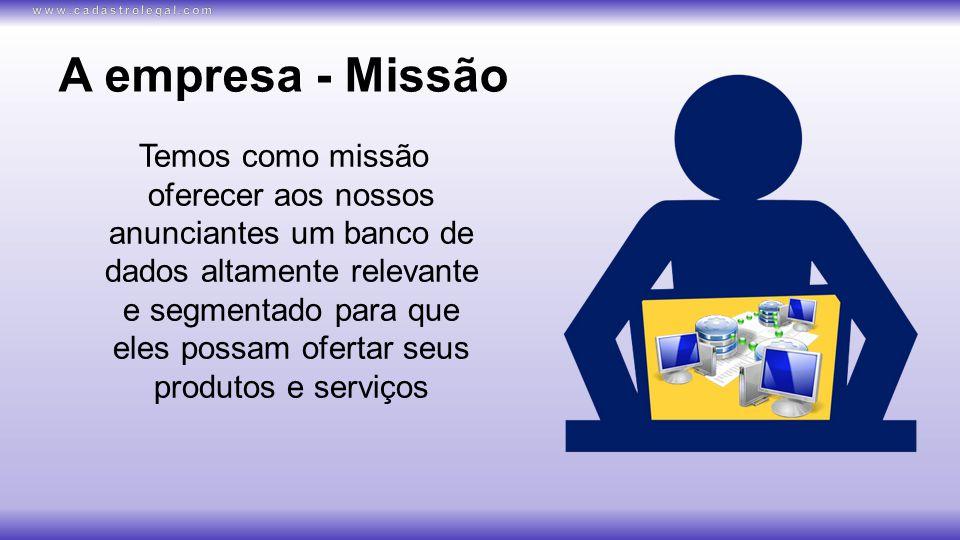 A empresa - Missão Temos como missão oferecer aos nossos anunciantes um banco de dados altamente relevante e segmentado para que eles possam ofertar seus produtos e serviços