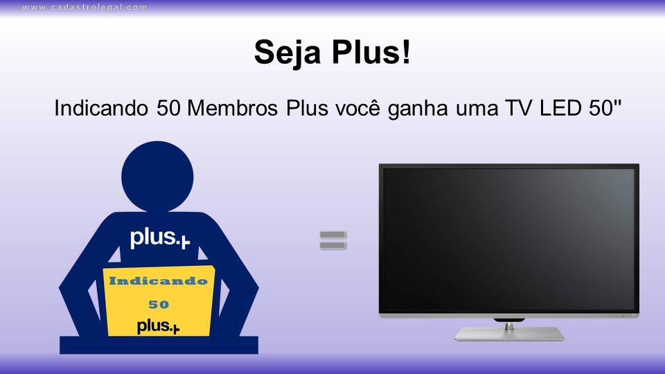 Seja Plus! Indicando 50 Membros Plus você ganha uma TV LED 50