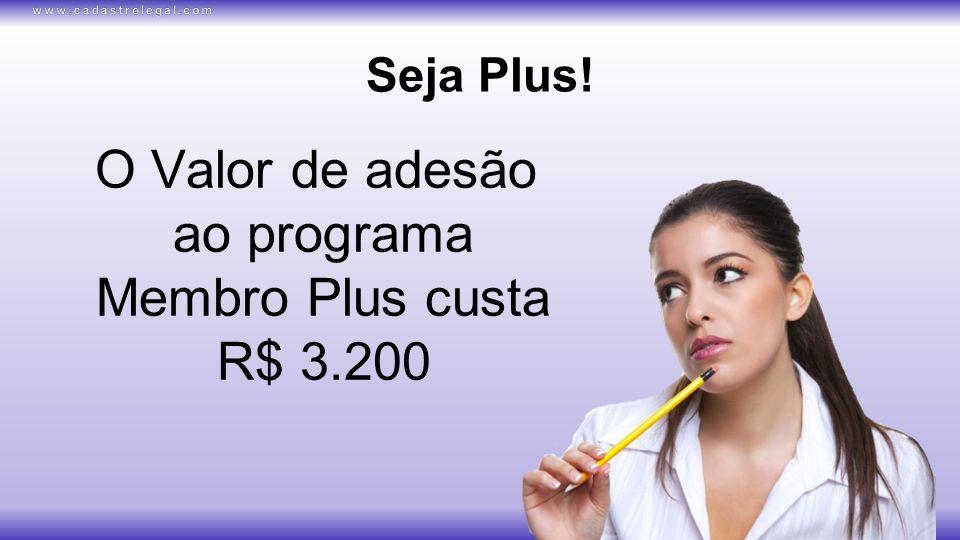 Seja Plus! O Valor de adesão ao programa Membro Plus custa R$ 3.200